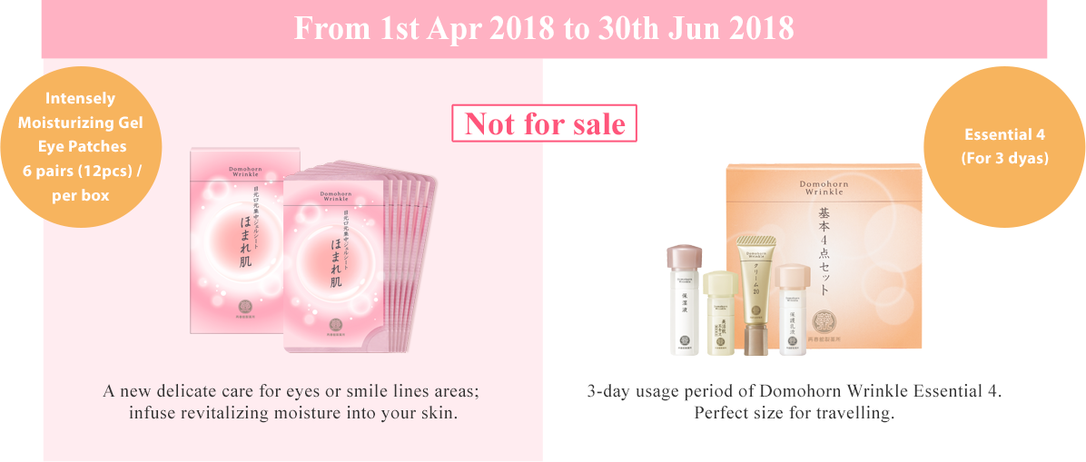 "From 1st Apr 2018 to 31th May 2018 Intensely Moisturizing Gel Eye Patches6包入(12枚入) Essential 4 (For 3 days)A new delicate care for eyes or smile lines areas infuse revitalizing moisture into your skin. 3-day usage period of Domohorn Wrinkle ""Essential 4"".Perfect size for travelling."