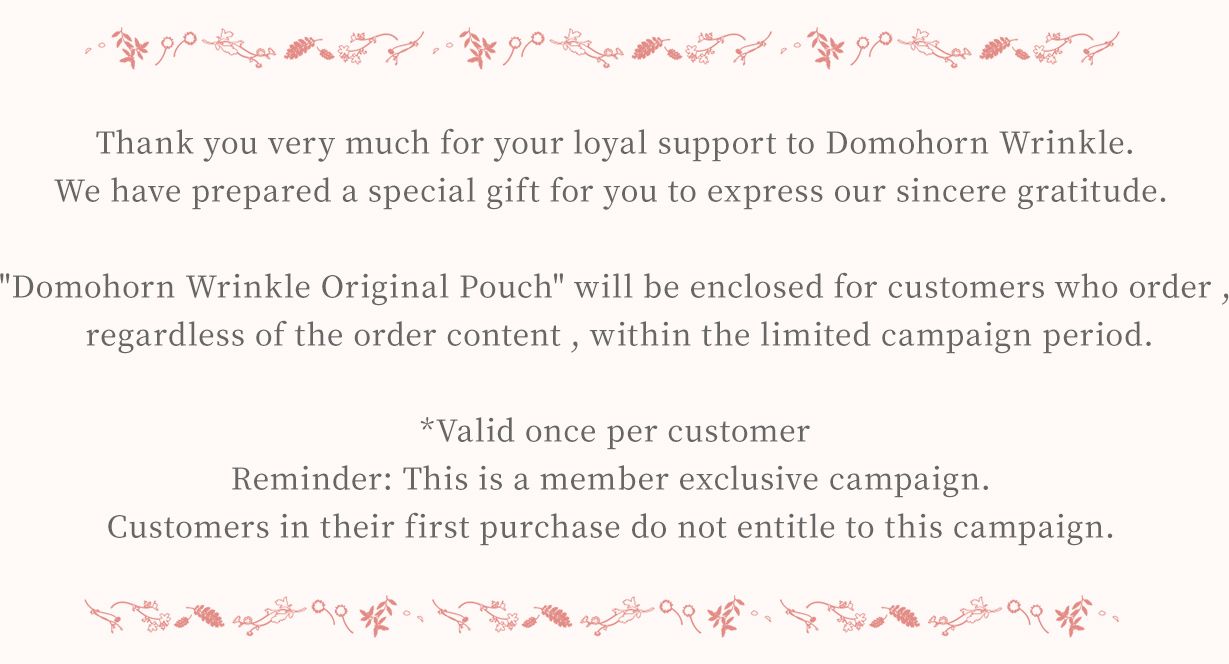 Thank you very much for your loyal support to Domohorn Wrinkle. We have prepared a special gift for you to express our sincere gratitude. Domohorn Wrinkle Original Pouch will be enclosed for customers who order , regardless the order content, within the limited campaign period. *Valid once per customer Reminder: This is a member exclusive campaign. Customers in their first purchase do not entitle to this campaign.