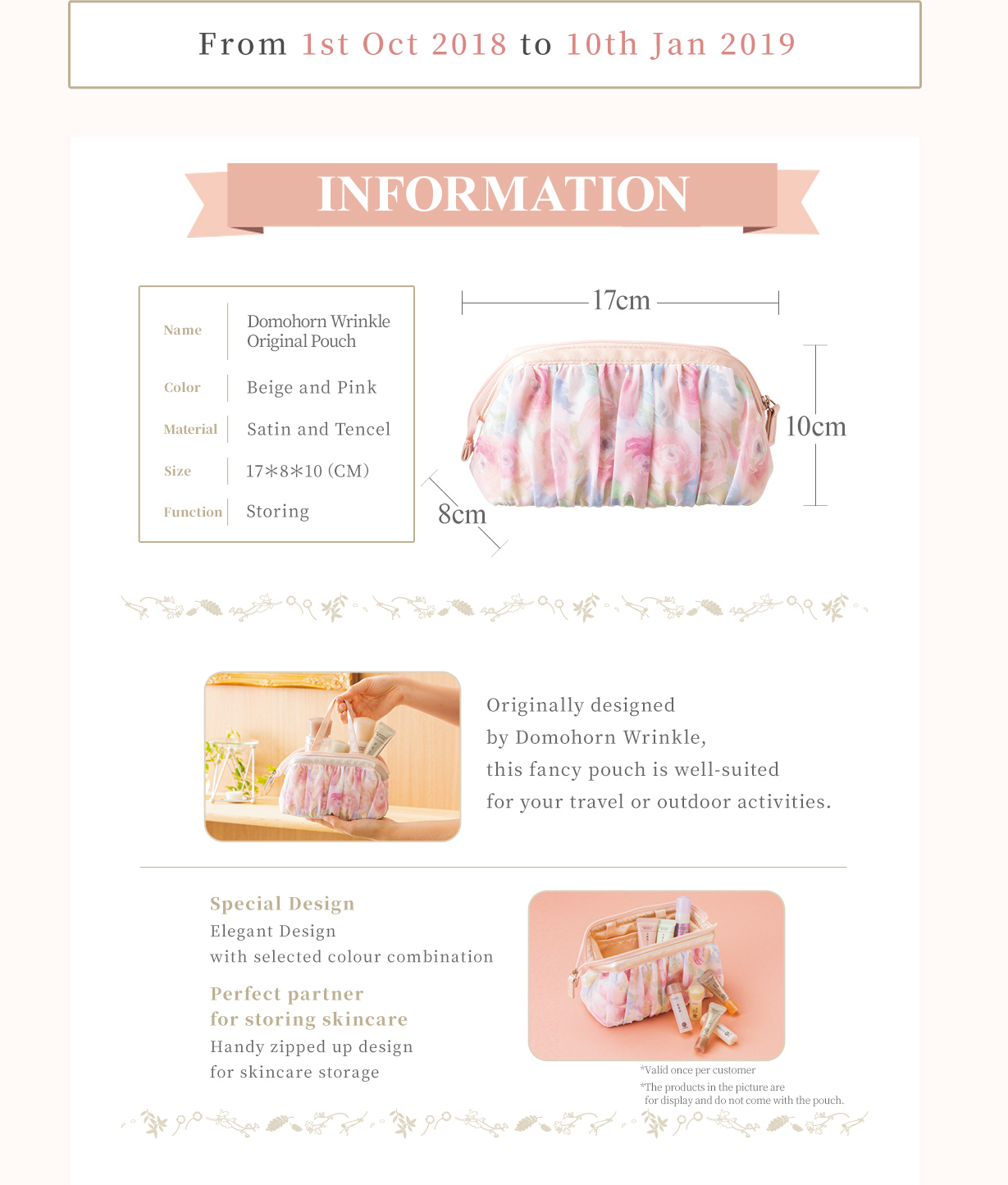 From 1st Oct 2018 to  10th Jan 2019 INFORMATION Name:Domohorn Wrinkle Original Pouch Colour:Beige and Pink Material:Chiffon and Silk Size:17*8*10(CM)Function:Storing Originally designed by Domohorn Wrinkle, this fancy pouch is well-suited for your travel or outdoor activities. Special Design Elegant Design with selected colour combination Perfect partner for storing skincare Handy zipped up design for skincare storage *Valid once per customer *The products in the picture are for display and do not come with the pouch.