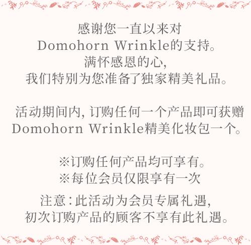 感谢您一直以来对Domohorn Wrinkle的支持。 满怀感恩的心,我们特别为您准备了独家精美礼品。 活动期间内,订购任何一个产品即可获赠Domohorn Wrinkle精美化妆包一个。 ※订购产品没有个数限制。 ※每位会员仅限享有一次 注意:此活动为会员专属礼遇,初次订购产品的顾客不享有此礼遇。