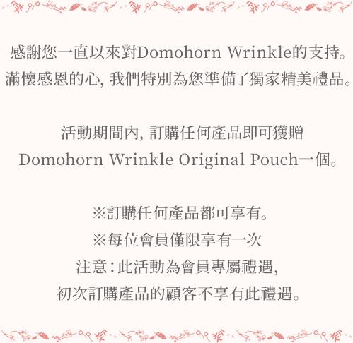 感謝您一直以來對Domohorn Wrinkle的支持。 滿懷感恩的心,我們特別為您準備了獨家精美禮品。 活動期間內,訂購任何產品即可獲贈Domohorn Wrinkle精美化妝包一個。 ※訂購產品無數量限制。 ※每位會員僅限享有一次 注意:此活動為會員專屬禮遇,初次訂購產品的顧客不享有此禮遇。