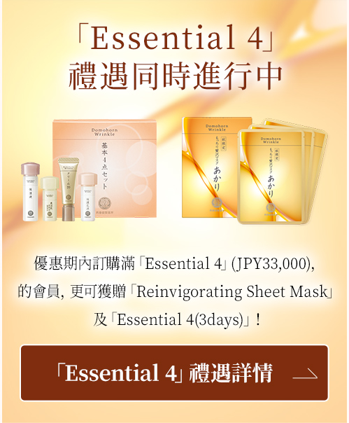 「Essential 4」禮遇同時進行中 優惠期內訂購滿「Essential 4」(JPY33,000),的會員,更可獲贈「Reinvigorating Sheet Mask」及「Essential 4(3days)」! 「Essential 4」禮遇詳情