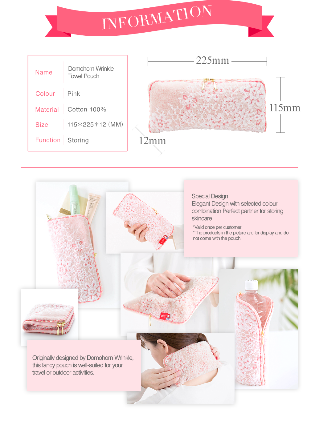 INFORMATION Name Domohorn WrinkleTowel Pouch Colour Pink Material Cotton 100% Size 115*225*12(MM) Function Storing Special Design Elegant Design with selected colour combination Perfect partner for storing skincare Handy zipped up design for skincare storage *Valid once per customer *The products in the picture are for display and do not come with the pouch. Originally designed by Domohorn Wrinkle, this fancy pouch is well-suited for your travel or outdoor activities.