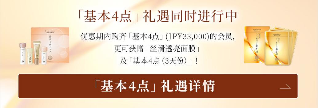「基本4点」礼遇同时进行中 优惠期内购齐「基本4点」(JPY33,000)的会员,更可获赠「丝滑透亮面膜」 及「基本4点(3天份)」! 「基本4点」礼遇详情