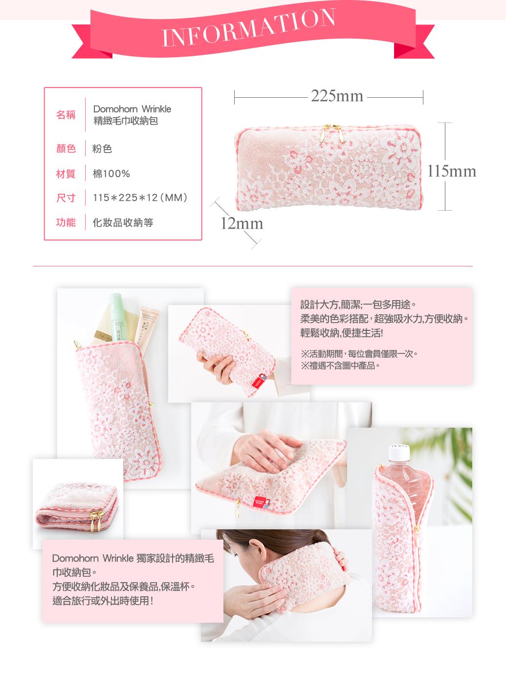 INFORMATION 名稱 Domohorn Wrinkle 精緻毛巾收納包 顏色 粉色 材質 棉100% 尺寸 115*225*12(MM) 功能 化妝品收納等 設計大方,簡潔;一包多用途。柔美的色彩搭配,超強吸水力,方便收納。輕鬆收納,便捷生活! ※活動期間,每位會員僅限一次。 ※禮遇不含圖中產品。 Domohorn Wrinkle 獨家設計的精緻毛巾收納包。 方便收納化妝品及保養品,保溫杯。 適合旅行或外出時使用!
