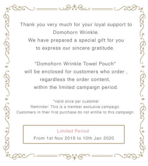 """Thank you very much for your loyal support to Domohorn Wrinkle. We have prepared a special gift for you to express our sincere gratitude. """"Domohorn Wrinkle Towel Pouc"""" will be enclosed for customers who order , regardless the order content,  within the limited campaign period. *Valid once per customer Reminder: This is a member exclusive campaign. Customers in their first purchase do not entitle to this campaign. Limited Period From 1st Nov 2019 to 10th Jan 2020"""