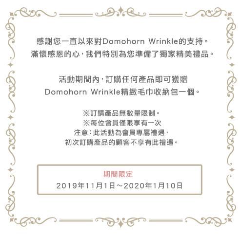 感謝您一直以來對Domohorn Wrinkle的支持。 滿懷感恩的心,我們特別為您準備了獨家精美禮品。 活動期間內,訂購任何產品即可獲贈 Domohorn Wrinkle精緻毛巾收納包一個。※訂購產品無數量限制。※每位會員僅限享有一次 注意:此活動為會員專屬禮遇,初次訂購產品的顧客不享有此禮遇 期間限定 2019年11月1日~2020年1月10日