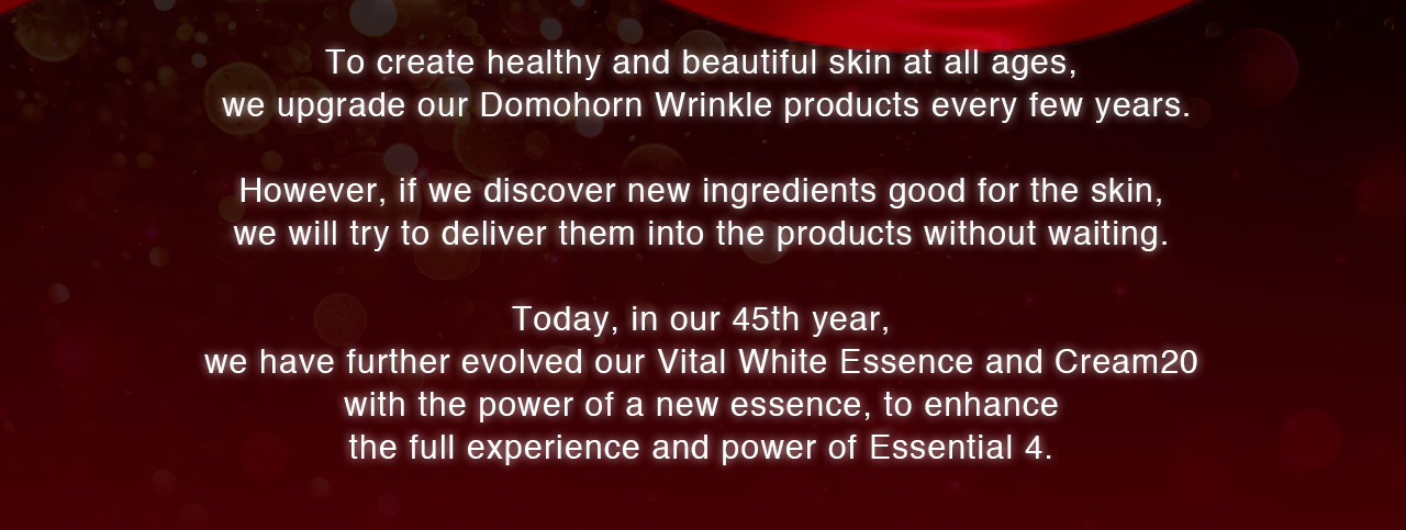 To create healthy and beautiful skin at all ages, we upgrade our Domohorn Wrinkle products every few years. However, if we discover new ingredients good for the skin, we will try to deliver them into the products without waiting. Today, in our 45th year, we have further evolved our Vital White Essence and Cream20 with the power of a new essence, to enhance the full experience and power of Essential 4.