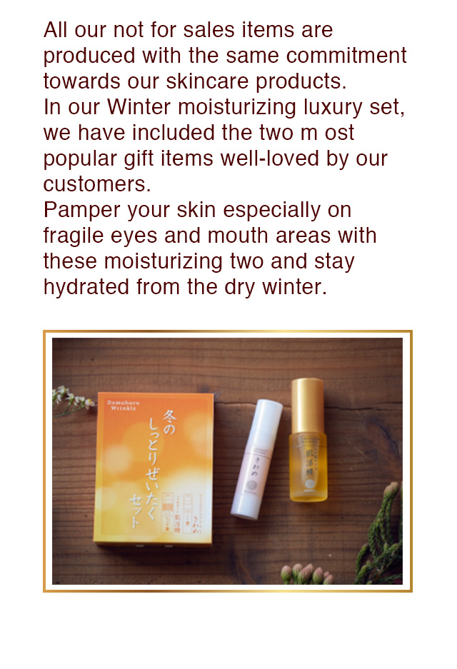 All our not for sales items are produced with the same commitment towards our skincare products. In our Winter moisturizing luxury set, we have included the two most popular gift items well-loved by our customers.