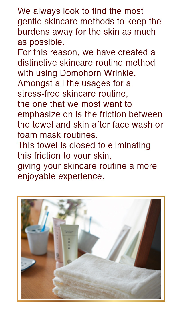 We always look to find the most gentle skincare methods to keep the burdens away for the skin as much as possible.