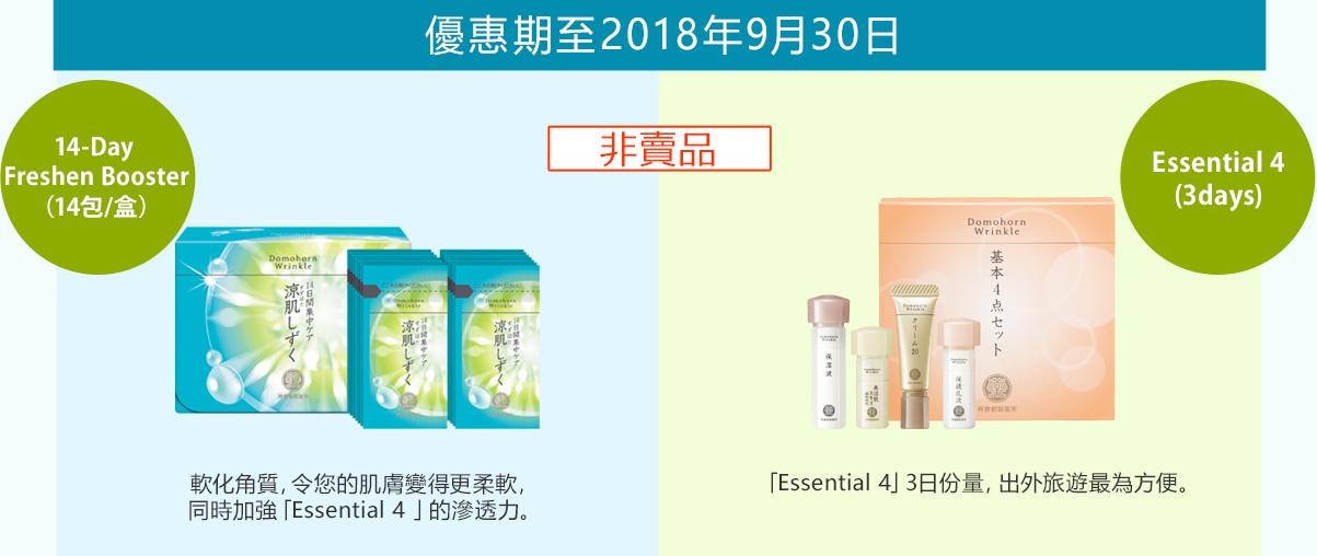 優惠期至2018年9月30日14-Day Freshen Booster (14包/盒)非賣品 軟化角質,令您的肌膚變得更柔軟,同時加強「Essential 4 」的滲透力。Essential 4 (3days) 「Essential 4」3日份量,出外旅遊最為方便。