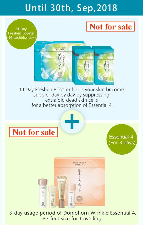 Until 30th, Sep,2018 14-Day Freshen Booster (14 sachets/ box) Not for sale 14 Day Freshen Booster helps your skin become suppler day by day by suppressing extra old dead skin cells for a better absorption of Essential 4. Essential 4 (For 3 days) 3-day usage period of Domohorn Wrinkle Essential 4. Perfect size for travelling.