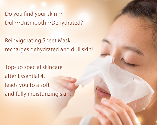 Do you find your skin… Dull…Unsmooth…Dehydrated? Reinvigorating Sheet Mask recharges dehydrated and dull skin! Top-up special skincare after Essential 4, leads you to a soft and fully moisturizing skin.