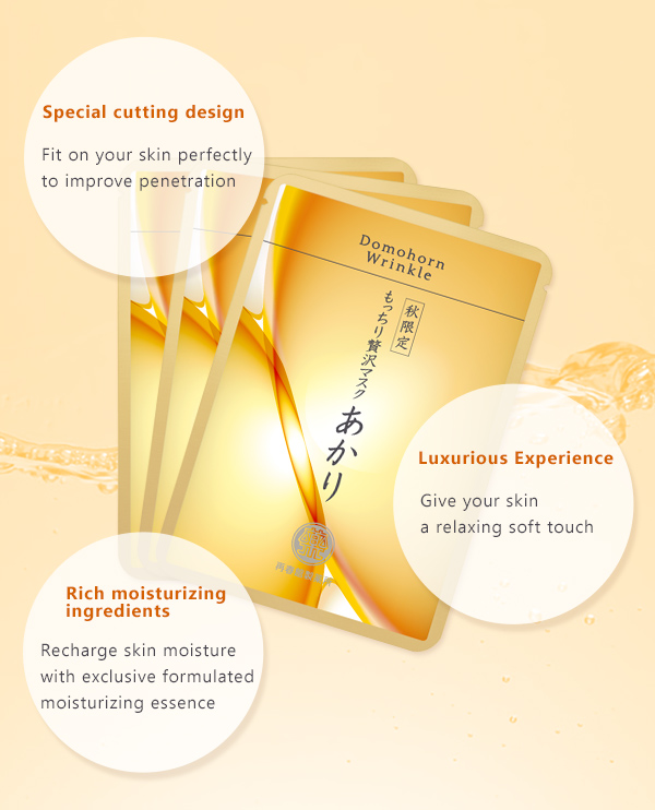 Special cutting design Fit on your skin perfectly to improve penetration. Luxurious Experience Give your skin a relaxing soft touch. Rich moisturizing ingredients Recharge skin moisture with exclusive formulated moisturizing essence.