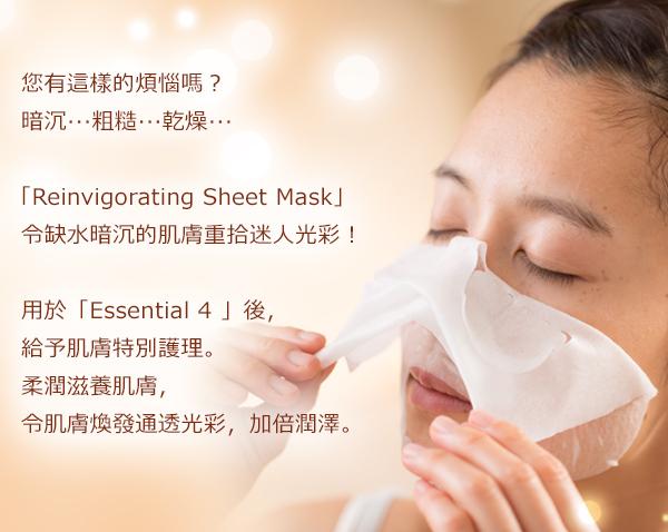 您有這樣的煩惱嗎? 暗沉‧‧‧粗糙‧‧‧乾燥‧‧‧ 「Reinvigorating Sheet Mask」 令缺水暗沉的肌膚重拾迷人光彩! 用於「Essential 4 」後, 給予肌膚特別護理。 柔潤滋養肌膚, 令肌膚煥發通透光彩,加倍潤澤。