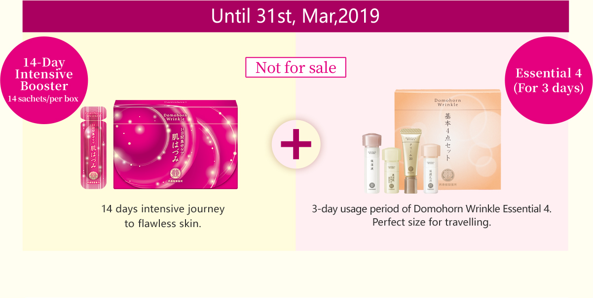 Until 31st, Mar,2019 14-Day Intensive Booster 14 sachets/per box 14 days intensive journey to flawless skin. Not for sale Essential 4 (For 3 days) 3-day usage period of Domohorn Wrinkle Essential 4. Perfect size for travelling.