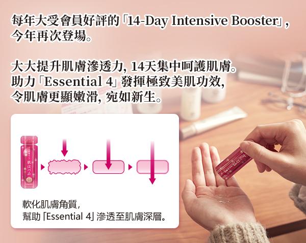 每年大受會員好評的「14-Day Intensive Booster」, 今年再次登場。 大大提升肌膚滲透力,14天集中呵護肌膚。 助力「Essential 4」發揮極致美肌功效, 令肌膚更顯嫩滑,宛如新生。