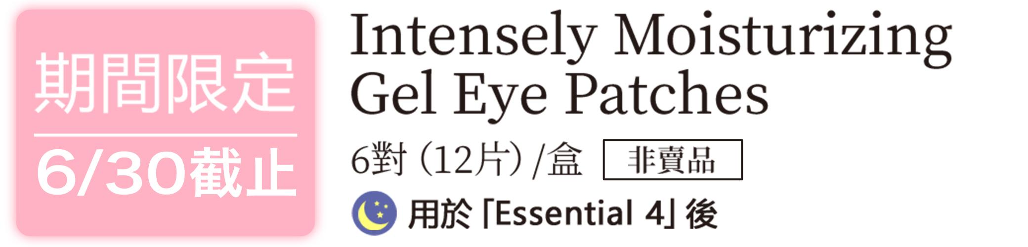 期間限定 6/30截止 Intensely Moisturizing Gel Eye Patches 6對(12片)/盒 非賣品 用於「Essential 4」後