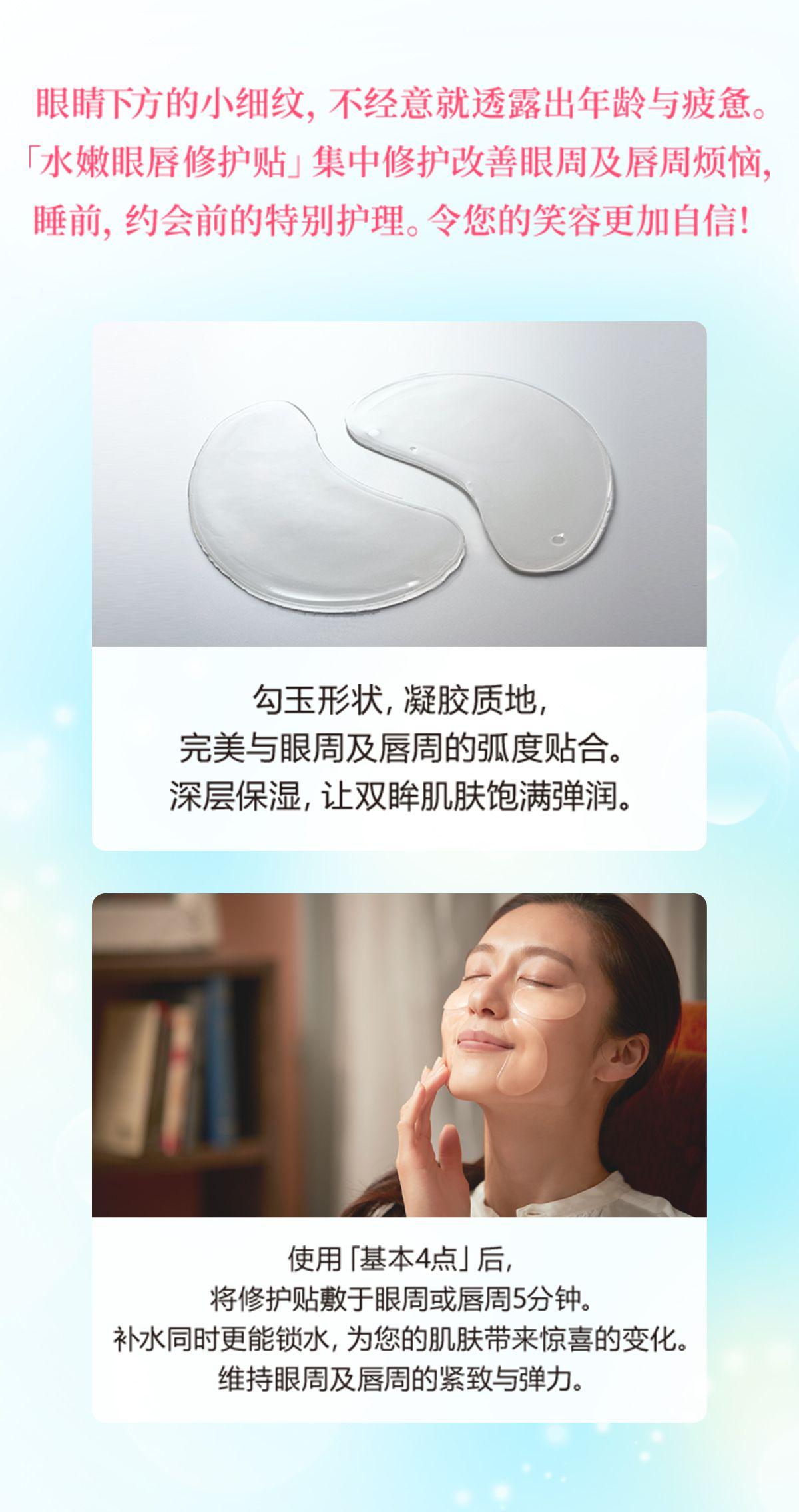 眼睛下方的小细纹,不经意就透露出年龄与疲惫。「水嫩眼唇修护贴」集中修护改善眼周及唇周烦恼,睡前,约会前的特别护理。令您的笑容更加自信! 勾玉形状,凝胶质地,完美与眼周及唇周的弧度贴合。深层保湿,让双眸肌肤饱满弹润。 使用「基本4点」后,将修护贴敷于眼周或唇周5分钟。补水同时更能锁水,为您的肌肤带来惊喜的变化。维持眼周及唇周的紧致与弹力。