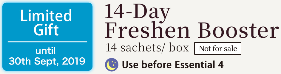 14-DayFreshen Booster 1 Use before Essential 44 sachets/ box Limited Gift until 30th Sept, 2019 Not for sale