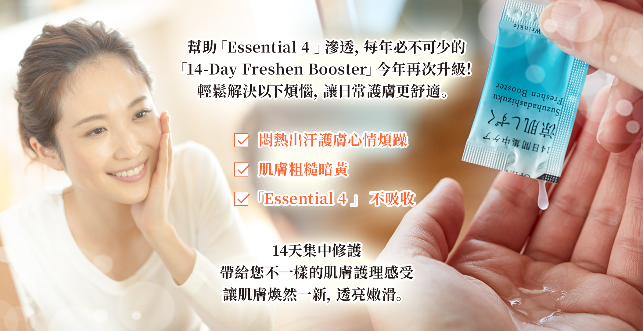 幫助「Essential 4 」滲透,每年必不可少的 「14-Day Freshen Booster」今年再次升級! 輕鬆解決以下煩惱,讓日常護膚更舒適。 悶熱出汗護膚心情煩躁 肌膚粗糙暗黃 「Essential 4 」 不吸收 14天集中修護 帶給您不一樣的肌膚護理感受 讓肌膚煥然一新,透亮嫩滑。