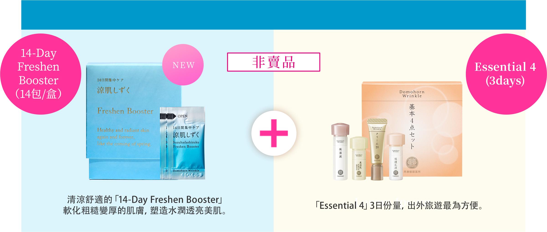 優惠期至2019年9月30日 14-Day Freshen Booster (14包/盒)清涼舒適的「14-Day Freshen Booster」 軟化粗糙變厚的肌膚,塑造水潤透亮美肌。Essential 4 (3days)「Essential 4」3日份量,出外旅遊最為方便。非賣品