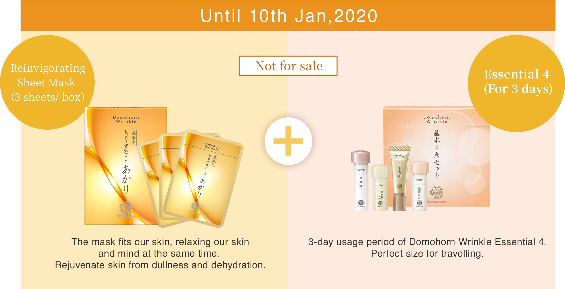Until 10th Jan,2020 Reinvigorating Sheet Mask (3 sheets/ box)The mask fits our skin, relaxing our skin and mind at the same time. Rejuvenate skin from dullness and dehydration. Essential 4 (For 3 days) 3-day usage period of Domohorn Wrinkle Essential 4. Perfect size for travelling. Not for sale