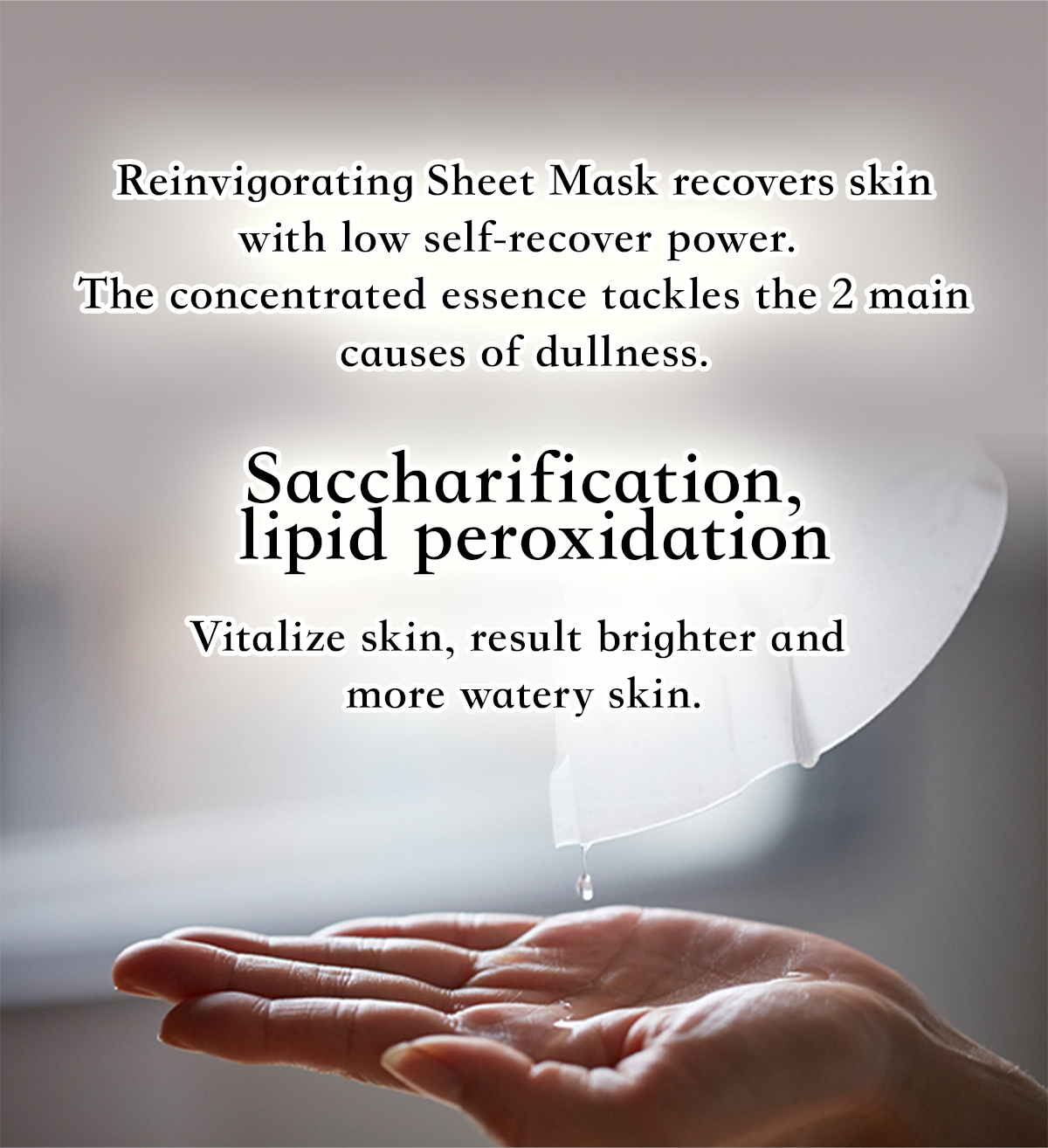 Reinvigorating Sheet Mask recovers skin with low self-recover power. The concentrated essence tackles the 2 main causes of dullness. Saccharification, lipid peroxidation Vitalize skin, result brighter and more watery skin.